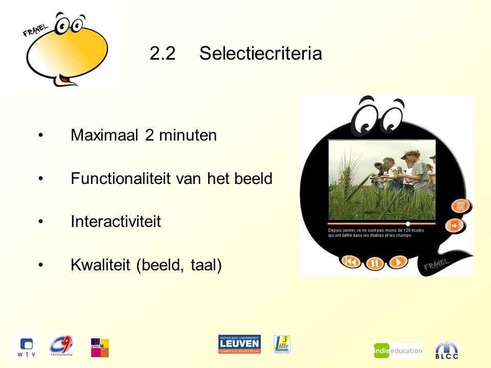 2.2 Selectiecriteria Maximaal 2 minuten Functionaliteit van het beeld Interactiviteit Kwaliteit (beeld, taal)