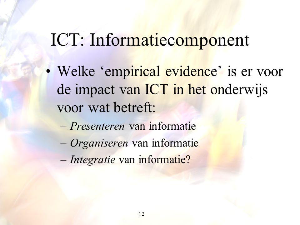 12 ICT: Informatiecomponent Welke 'empirical evidence' is er voor de impact van ICT in het onderwijs voor wat betreft: –Presenteren van informatie –Or