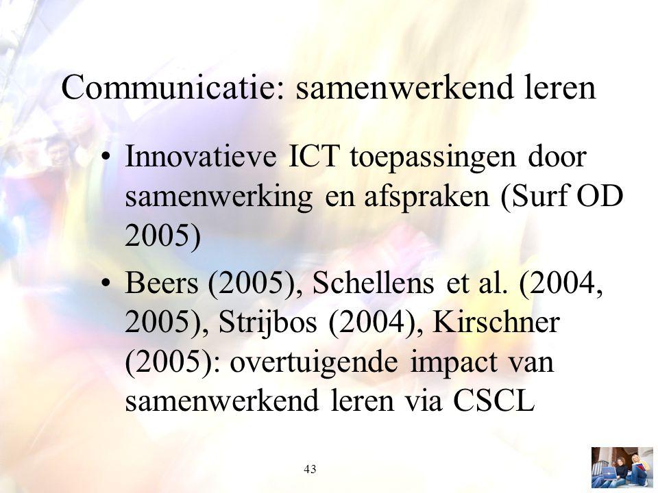43 Communicatie: samenwerkend leren Innovatieve ICT toepassingen door samenwerking en afspraken (Surf OD 2005) Beers (2005), Schellens et al. (2004, 2