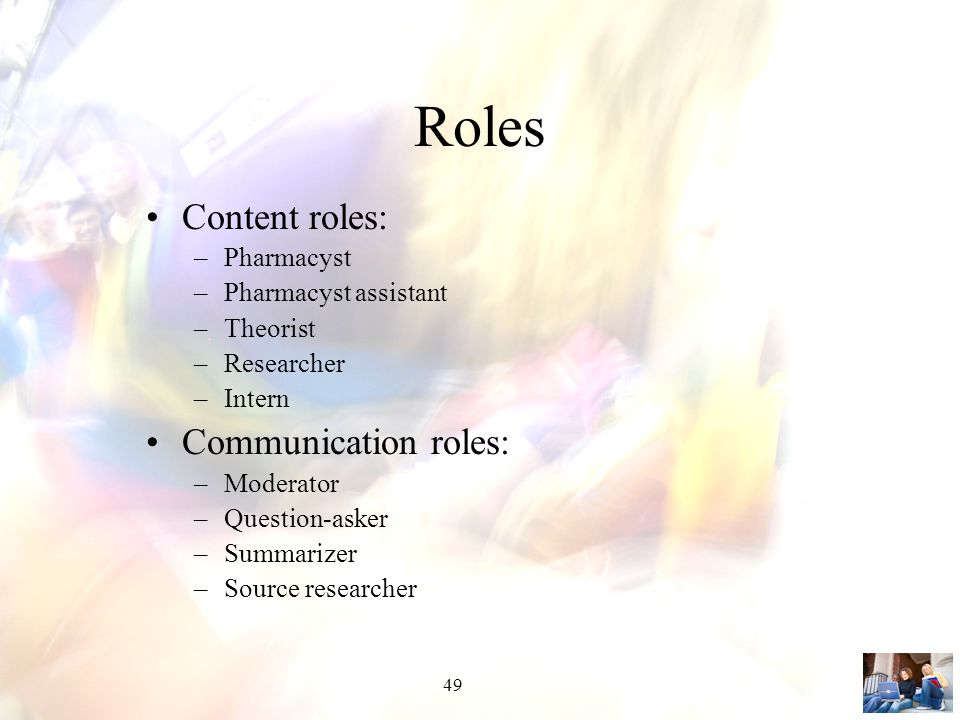 49 Roles Content roles: –Pharmacyst –Pharmacyst assistant –Theorist –Researcher –Intern Communication roles: –Moderator –Question-asker –Summarizer –Source researcher