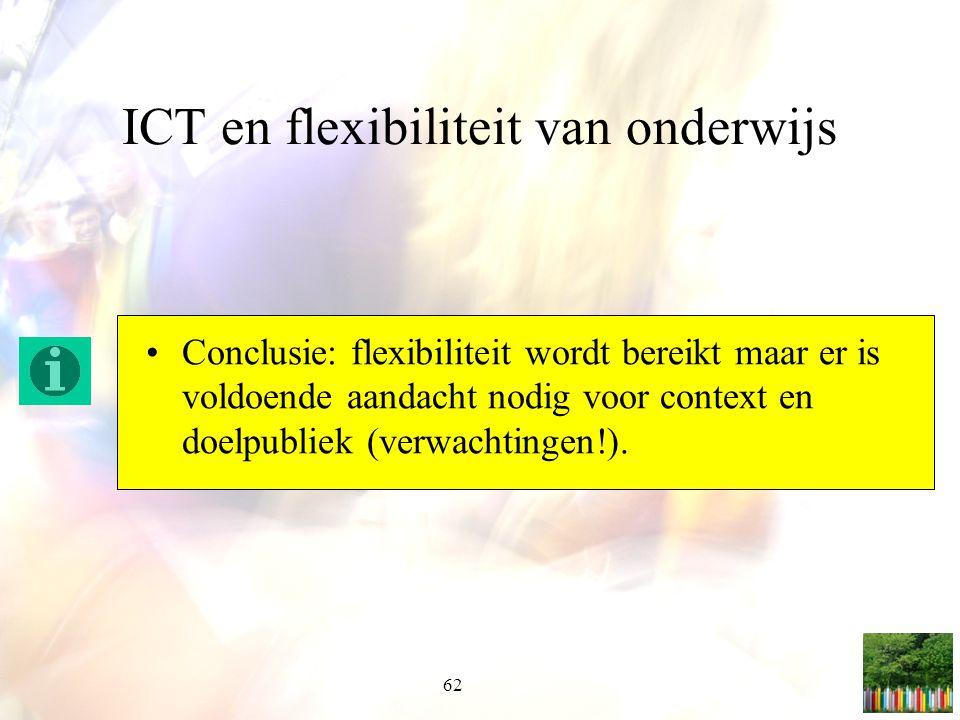 62 ICT en flexibiliteit van onderwijs Conclusie: flexibiliteit wordt bereikt maar er is voldoende aandacht nodig voor context en doelpubliek (verwacht
