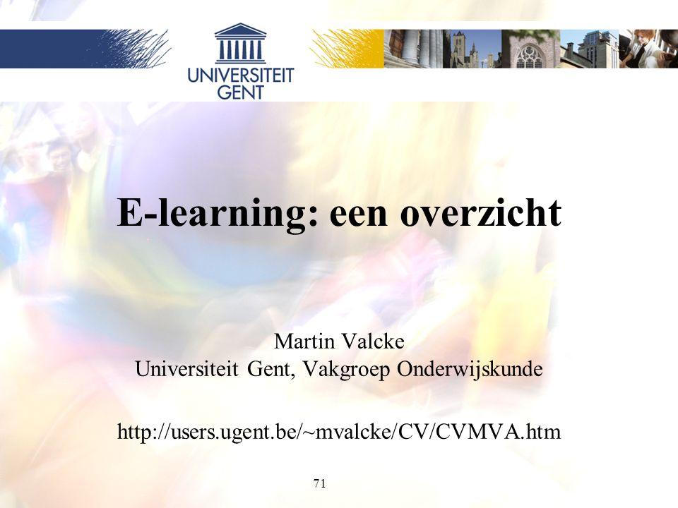 71 E-learning: een overzicht Martin Valcke Universiteit Gent, Vakgroep Onderwijskunde http://users.ugent.be/~mvalcke/CV/CVMVA.htm