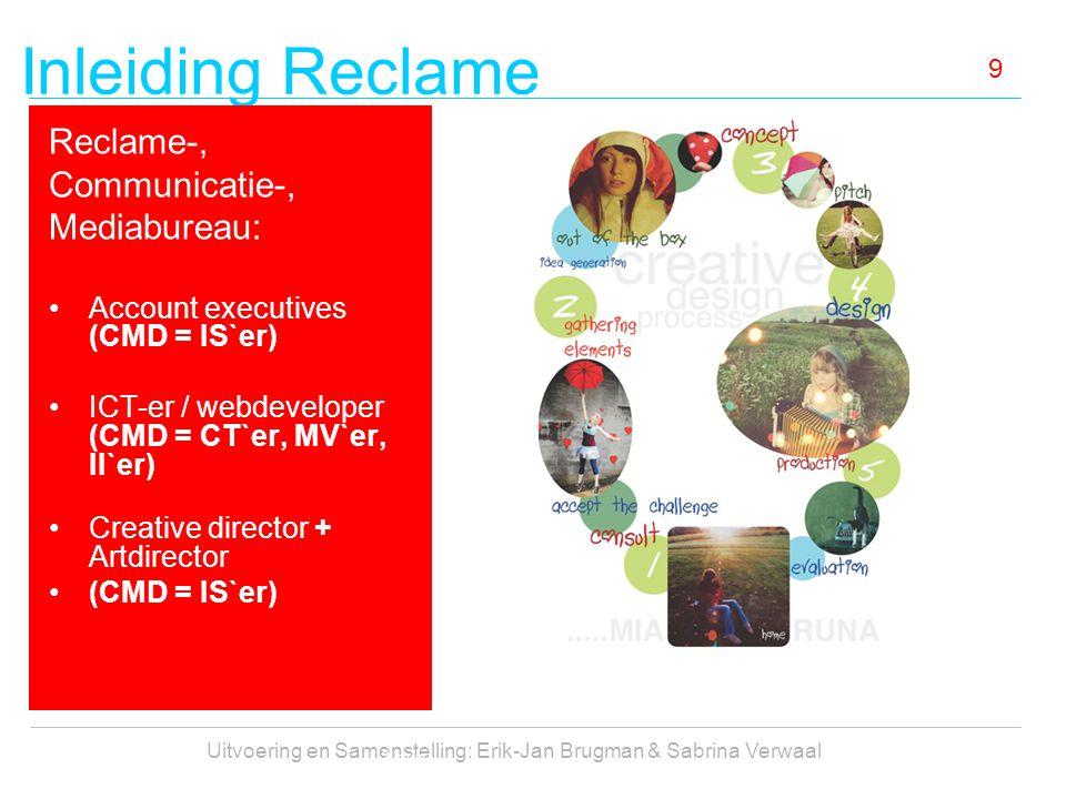 Inleiding Reclame Uitvoering en Samenstelling: Erik-Jan Brugman & Sabrina Verwaal 9 Reclame-, Communicatie-, Mediabureau: Account executives (CMD = IS`er) ICT-er / webdeveloper (CMD = CT`er, MV`er, II`er) Creative director + Artdirector (CMD = IS`er) 3 min.