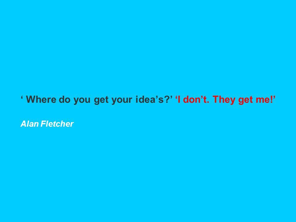 ' Where do you get your idea's?' 'I don't. They get me!' Alan Fletcher