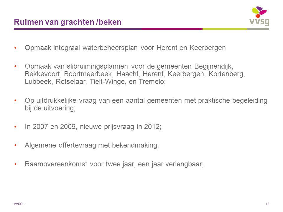 VVSG - 12 Ruimen van grachten /beken Opmaak integraal waterbeheersplan voor Herent en Keerbergen Opmaak van slibruimingsplannen voor de gemeenten Begijnendijk, Bekkevoort, Boortmeerbeek, Haacht, Herent, Keerbergen, Kortenberg, Lubbeek, Rotselaar, Tielt-Winge, en Tremelo; Op uitdrukkelijke vraag van een aantal gemeenten met praktische begeleiding bij de uitvoering; In 2007 en 2009, nieuwe prijsvraag in 2012; Algemene offertevraag met bekendmaking; Raamovereenkomst voor twee jaar, een jaar verlengbaar;