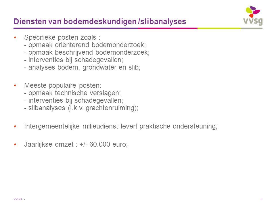 VVSG - 8 Diensten van bodemdeskundigen /slibanalyses Specifieke posten zoals : - opmaak oriënterend bodemonderzoek; - opmaak beschrijvend bodemonderzoek; - interventies bij schadegevallen; - analyses bodem, grondwater en slib; Meeste populaire posten: - opmaak technische verslagen; - interventies bij schadegevallen; - slibanalyses (i.k.v.