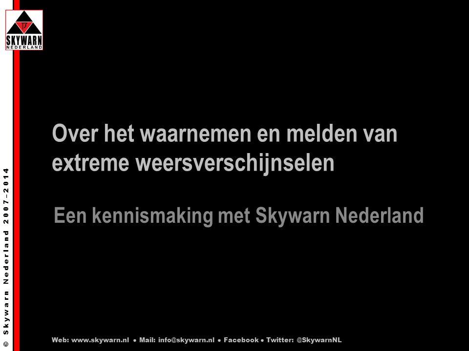 © S k y w a r n N e d e r l a n d 2 0 0 7 – 2 0 1 4 Over het waarnemen en melden van extreme weersverschijnselen Een kennismaking met Skywarn Nederland Web: www.skywarn.nl ● Mail: info@skywarn.nl ● Facebook ● Twitter: @SkywarnNL