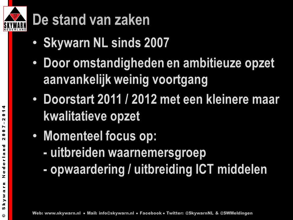 © S k y w a r n N e d e r l a n d 2 0 0 7 – 2 0 1 4 De stand van zaken Skywarn NL sinds 2007 Door omstandigheden en ambitieuze opzet aanvankelijk weinig voortgang Doorstart 2011 / 2012 met een kleinere maar kwalitatieve opzet Momenteel focus op: - uitbreiden waarnemersgroep - opwaardering / uitbreiding ICT middelen Web: www.skywarn.nl ● Mail: info@skywarn.nl ● Facebook ● Twitter: @SkywarnNL & @SWMeldingen