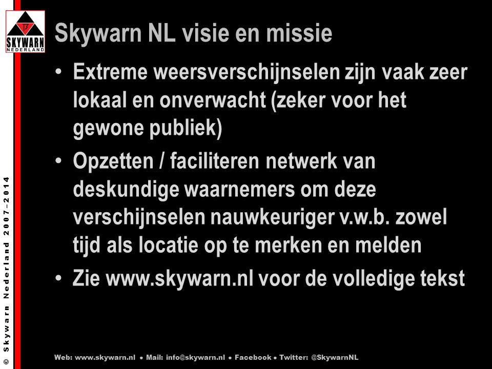 © S k y w a r n N e d e r l a n d 2 0 0 7 – 2 0 1 4 Skywarn NL visie en missie Extreme weersverschijnselen zijn vaak zeer lokaal en onverwacht (zeker voor het gewone publiek) Opzetten / faciliteren netwerk van deskundige waarnemers om deze verschijnselen nauwkeuriger v.w.b.
