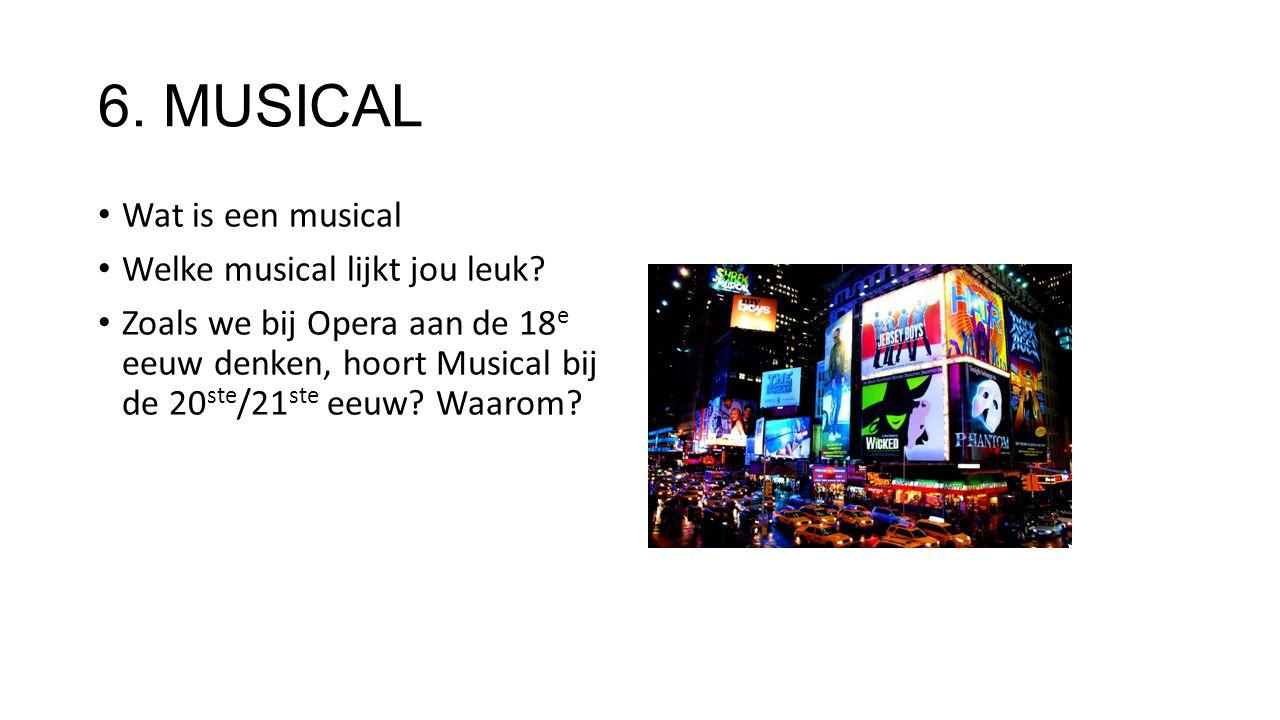 6. MUSICAL Wat is een musical Welke musical lijkt jou leuk? Zoals we bij Opera aan de 18 e eeuw denken, hoort Musical bij de 20 ste /21 ste eeuw? Waar
