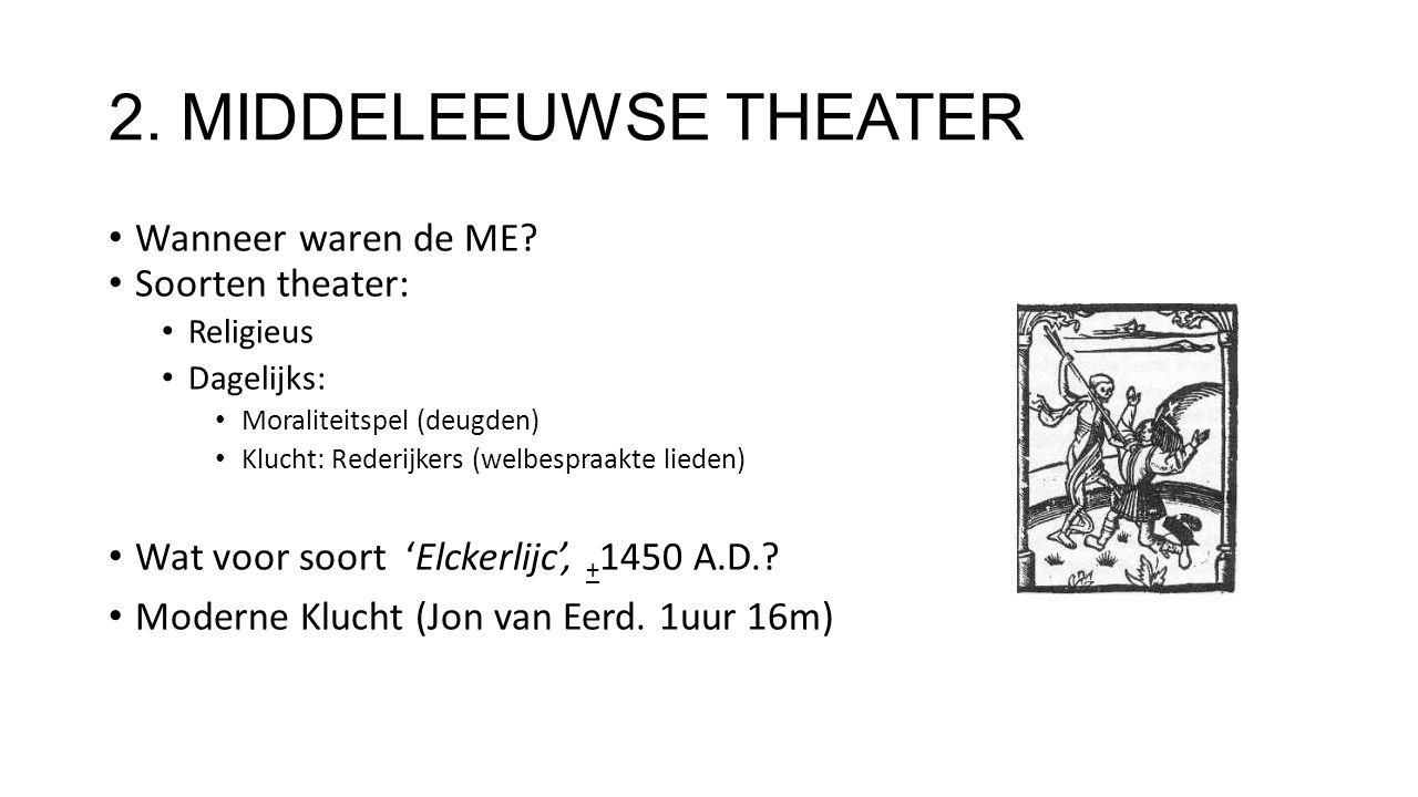 2. MIDDELEEUWSE THEATER Wanneer waren de ME? Soorten theater: Religieus Dagelijks: Moraliteitspel (deugden) Klucht: Rederijkers (welbespraakte lieden)
