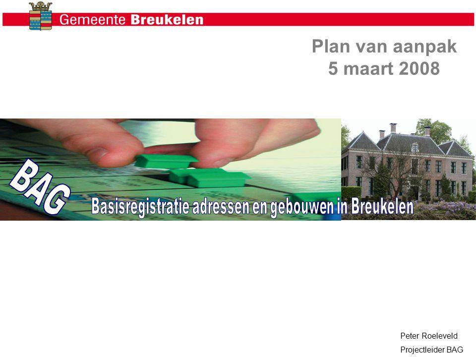Plan van aanpak 5 maart 2008 Peter Roeleveld Projectleider BAG