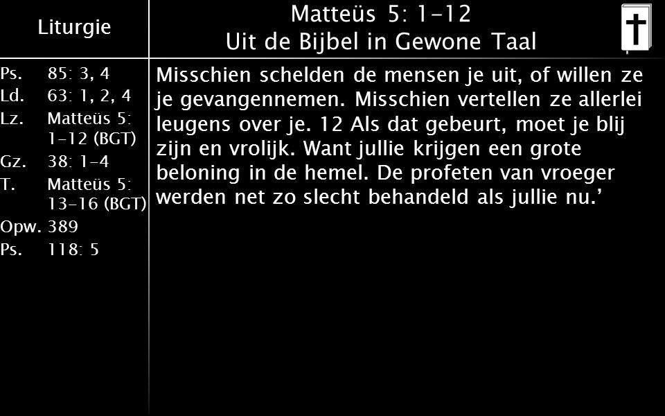 Liturgie Ps. 85: 3, 4 Ld. 63: 1, 2, 4 Lz. Matteüs 5: 1-12 (BGT) Gz.