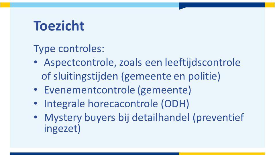 Toezicht Type controles: Aspectcontrole, zoals een leeftijdscontrole of sluitingstijden (gemeente en politie) Evenementcontrole (gemeente) Integrale h