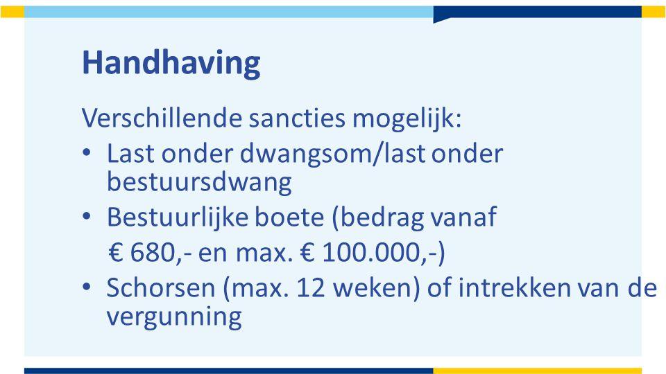 Handhaving Verschillende sancties mogelijk: Last onder dwangsom/last onder bestuursdwang Bestuurlijke boete (bedrag vanaf € 680,- en max. € 100.000,-)
