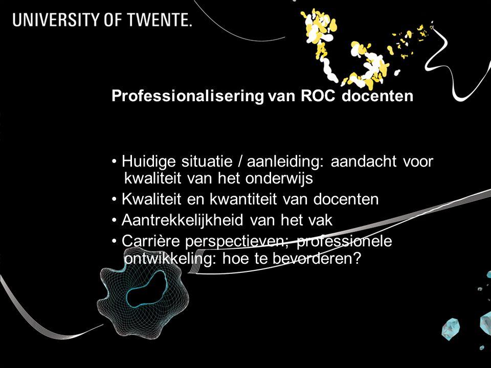 Professionalisering van ROC docenten Huidige situatie / aanleiding: aandacht voor kwaliteit van het onderwijs Kwaliteit en kwantiteit van docenten Aantrekkelijkheid van het vak Carrière perspectieven; professionele ontwikkeling: hoe te bevorderen?