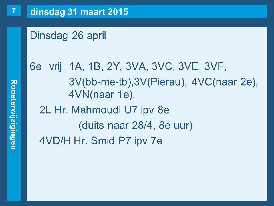 dinsdag 31 maart 2015 Roosterwijzigingen Dinsdag 26 april 7evrij1B, 1E, 2F, 3VF, 3VH, 3V(bb-me-tb), 3HB, 4VD/H(naar 6e), 4VE(naar 4e), 4VN(naar 2e).