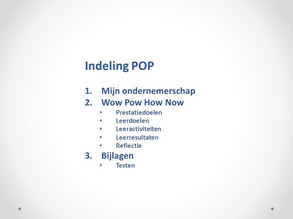 Indeling POP 1.Mijn ondernemerschap 2.Wow Pow How Now Prestatiedoelen Leerdoelen Leeractiviteiten Leerresultaten Reflectie 3.Bijlagen Testen