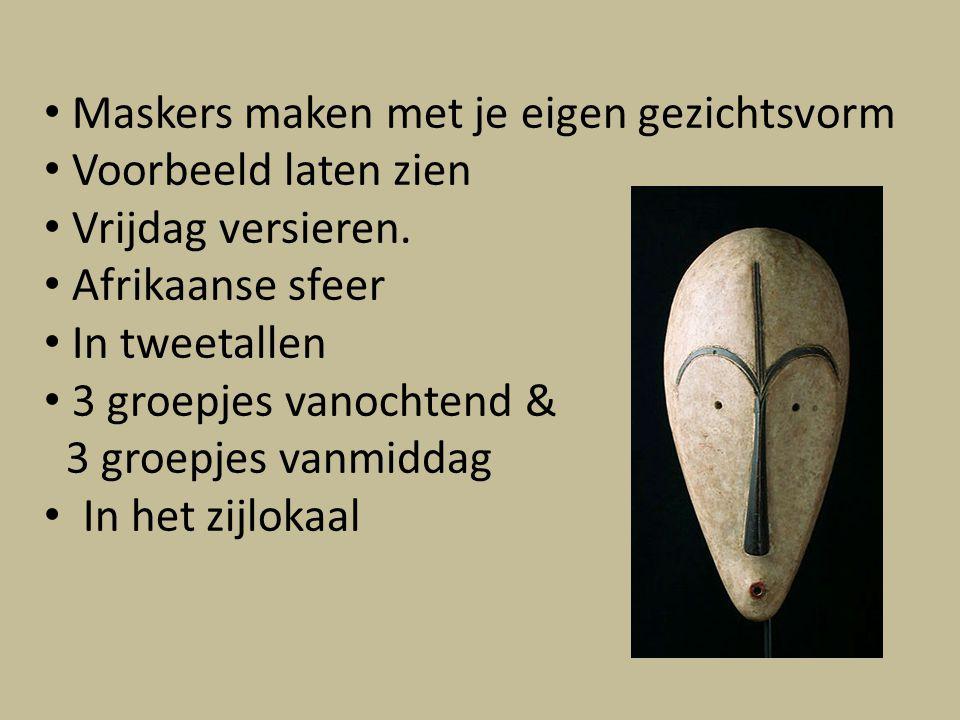 Maskers maken met je eigen gezichtsvorm Voorbeeld laten zien Vrijdag versieren. Afrikaanse sfeer In tweetallen 3 groepjes vanochtend & 3 groepjes vanm