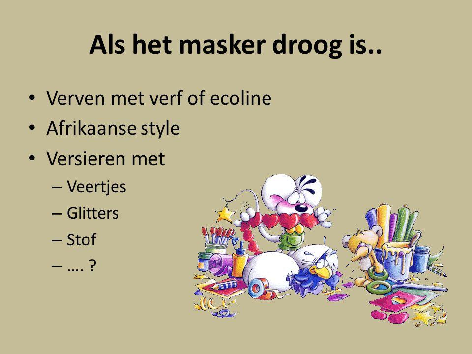 Als het masker droog is.. Verven met verf of ecoline Afrikaanse style Versieren met – Veertjes – Glitters – Stof – …. ?