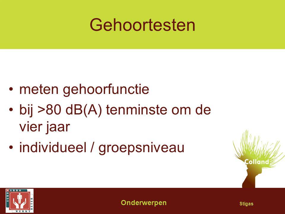 Stigas Gehoortesten meten gehoorfunctie bij >80 dB(A) tenminste om de vier jaar individueel / groepsniveau Onderwerpen