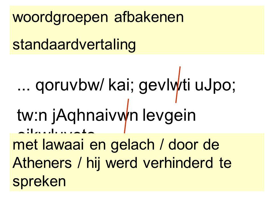 ... qoruvbw/ kai; gevlwti uJpo; tw:n jAqhnaivwn levgein ejkwluveto. woordgroepen afbakenen standaardvertaling met lawaai en gelach / door de Atheners