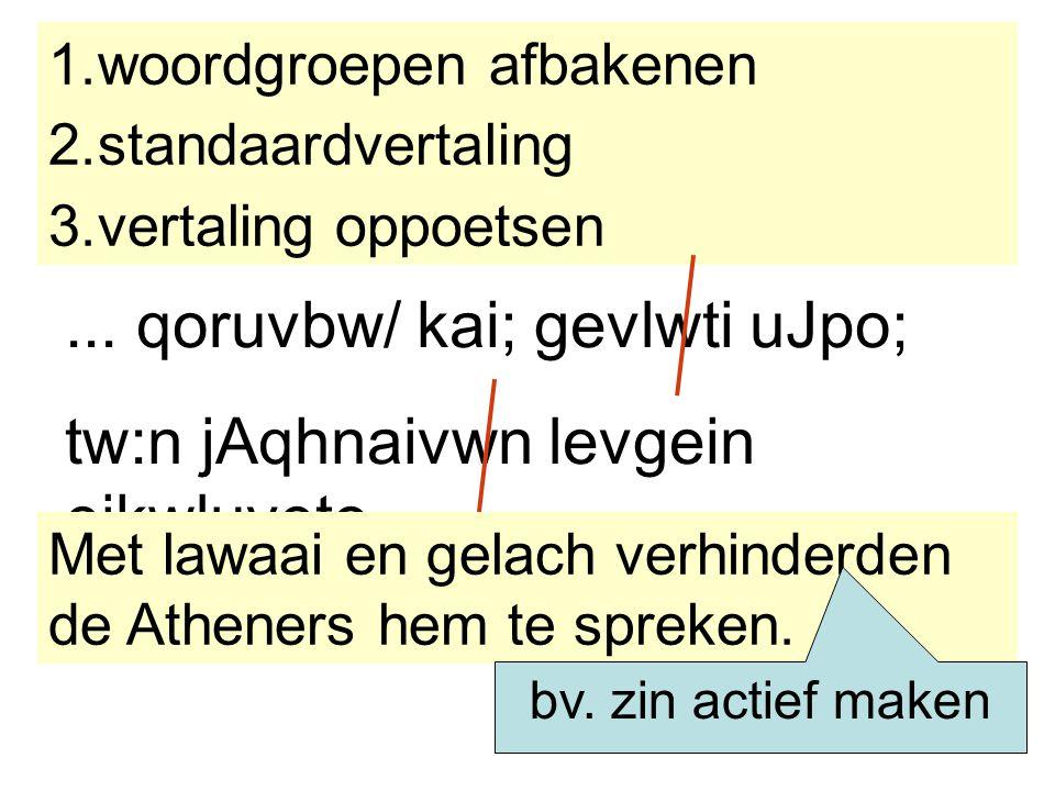 ... qoruvbw/ kai; gevlwti uJpo; tw:n jAqhnaivwn levgein ejkwluveto. 1.woordgroepen afbakenen 2.standaardvertaling 3.vertaling oppoetsen Met lawaai en