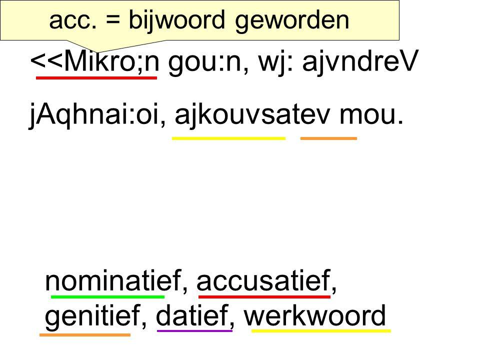 <<Mikro;n gou:n, wj: ajvndreV jAqhnai:oi, ajkouvsatev mou. acc. = bijwoord geworden nominatief, accusatief, genitief, datief, werkwoord