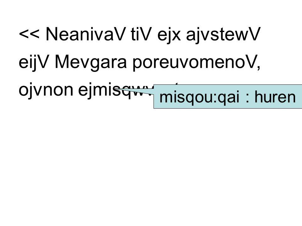 << NeanivaV tiV ejx ajvstewV eijV Mevgara poreuvomenoV, ojvnon ejmisqwvsato. misqou:qai : huren