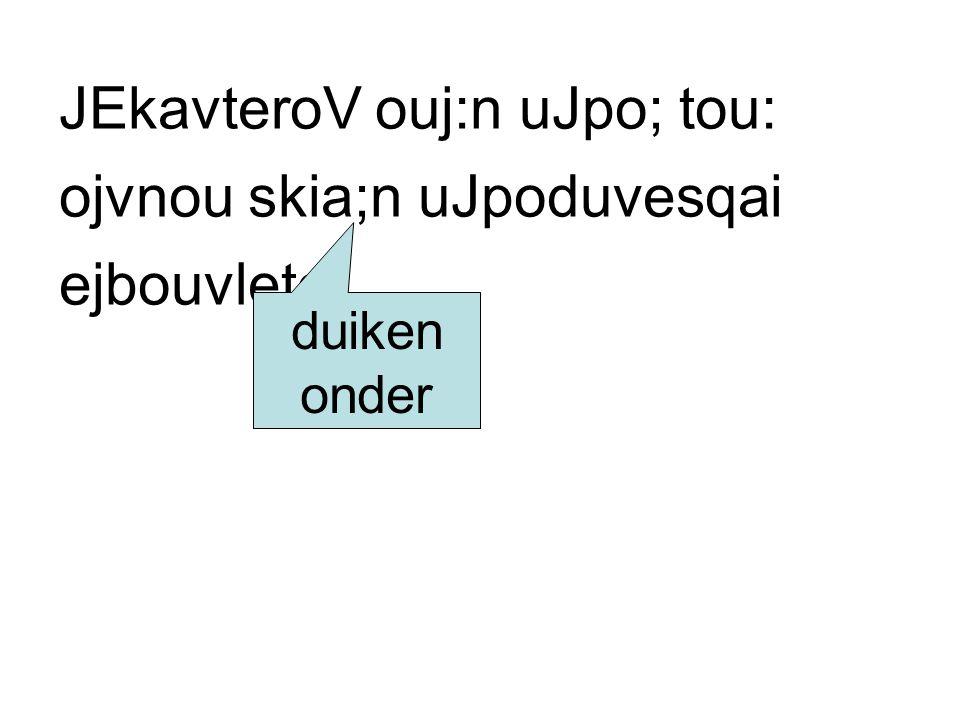 JEkavteroV ouj:n uJpo; tou: ojvnou skia;n uJpoduvesqai ejbouvleto. duiken onder