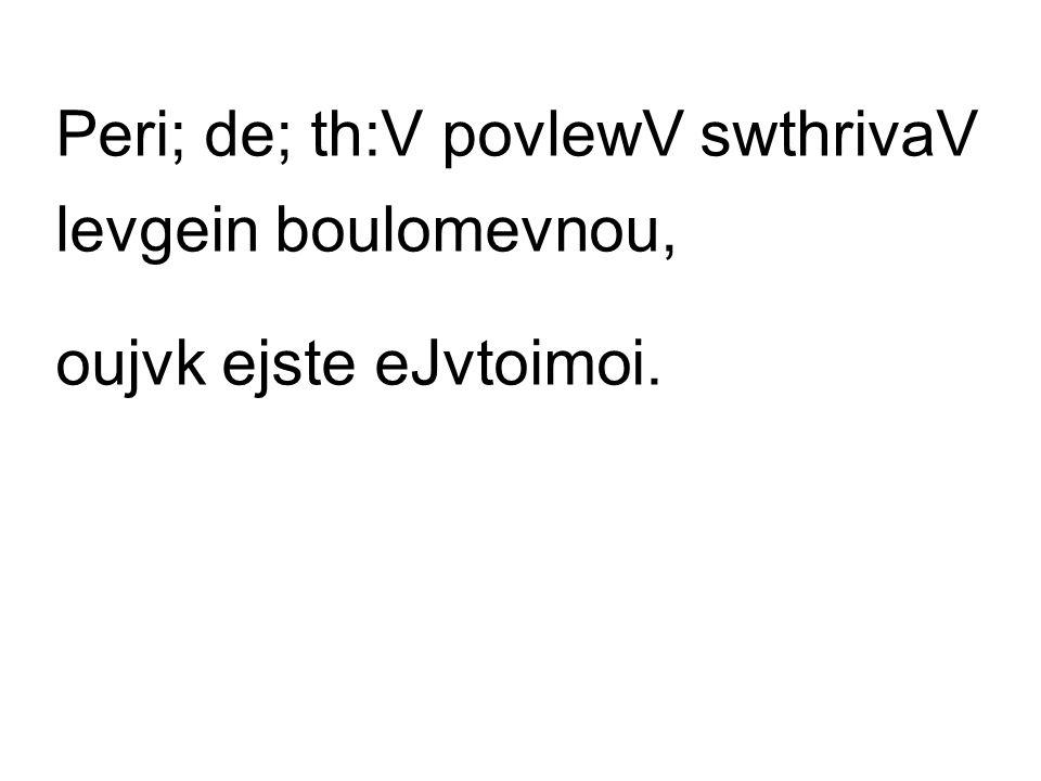 Peri; de; th:V povlewV swthrivaV levgein boulomevnou, oujvk ejste eJvtoimoi.