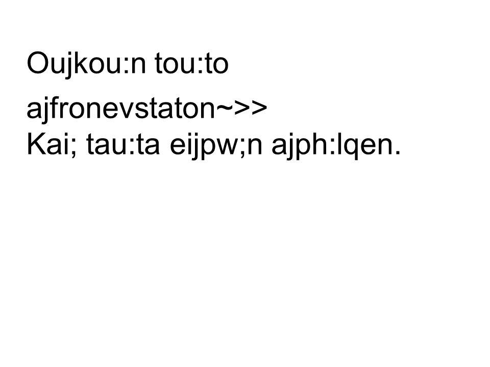 Oujkou:n tou:to ajfronevstaton~>> Kai; tau:ta eijpw;n ajph:lqen.