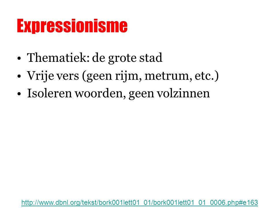 Expressionisme Thematiek: de grote stad Vrije vers (geen rijm, metrum, etc.) Isoleren woorden, geen volzinnen http://www.dbnl.org/tekst/bork001lett01_01/bork001lett01_01_0006.php#e163