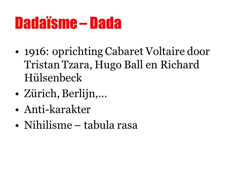 Dadaïsme – Dada 1916: oprichting Cabaret Voltaire door Tristan Tzara, Hugo Ball en Richard Hülsenbeck Zürich, Berlijn,… Anti-karakter Nihilisme – tabula rasa