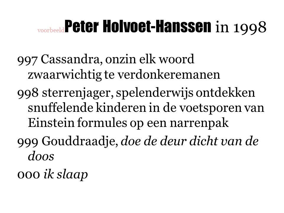 voorbeeld Peter Holvoet-Hanssen in 1998 997 Cassandra, onzin elk woord zwaarwichtig te verdonkeremanen 998 sterrenjager, spelenderwijs ontdekken snuffelende kinderen in de voetsporen van Einstein formules op een narrenpak 999 Gouddraadje, doe de deur dicht van de doos 000 ik slaap