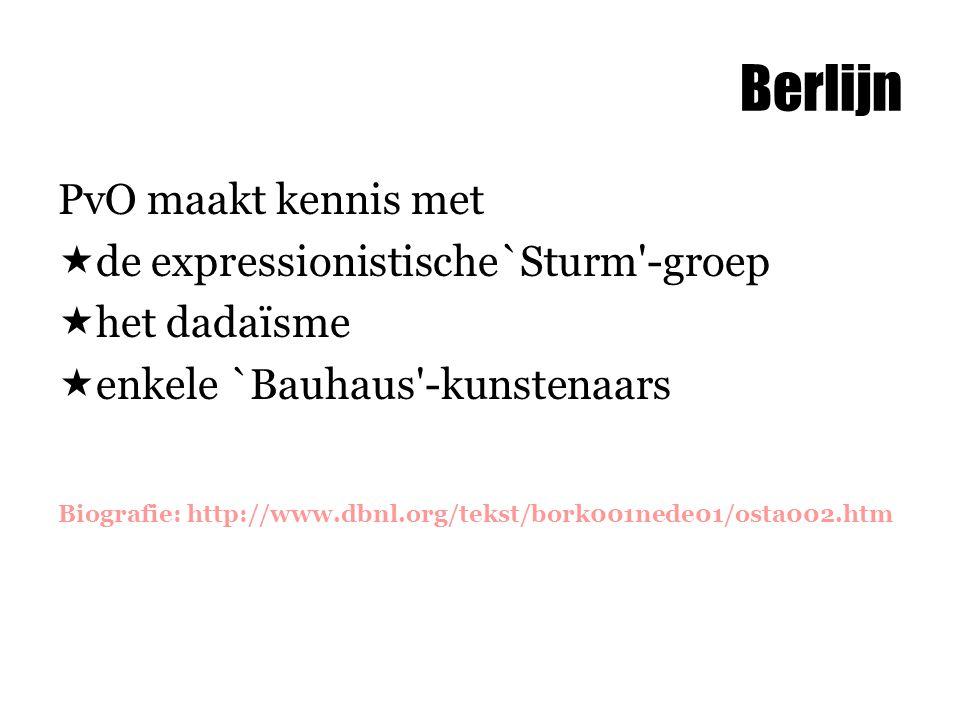 Berlijn PvO maakt kennis met  de expressionistische`Sturm -groep  het dadaïsme  enkele `Bauhaus -kunstenaars Biografie: http://www.dbnl.org/tekst/bork001nede01/osta002.htm