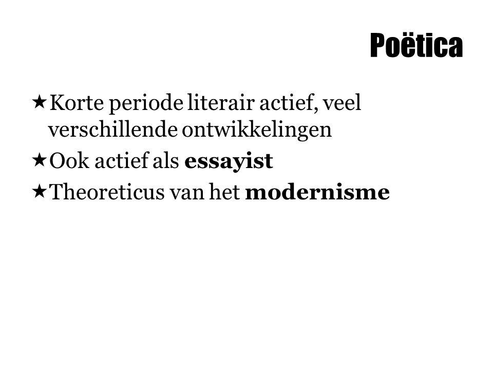 Poëtica  Korte periode literair actief, veel verschillende ontwikkelingen  Ook actief als essayist  Theoreticus van het modernisme