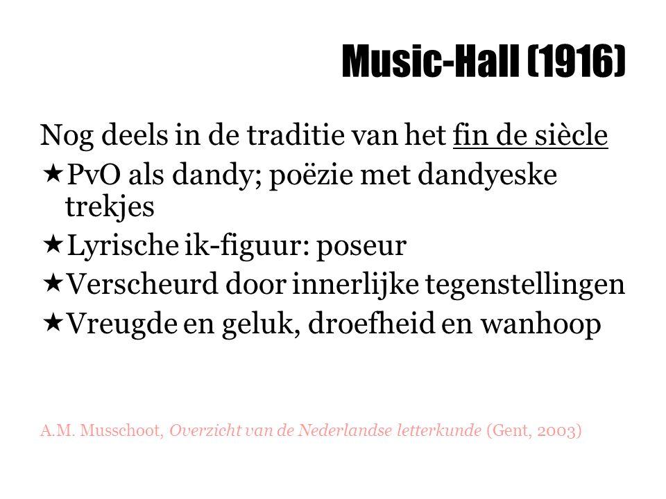 Music-Hall (1916) Nog deels in de traditie van het fin de siècle  PvO als dandy; poëzie met dandyeske trekjes  Lyrische ik-figuur: poseur  Verscheurd door innerlijke tegenstellingen  Vreugde en geluk, droefheid en wanhoop A.M.