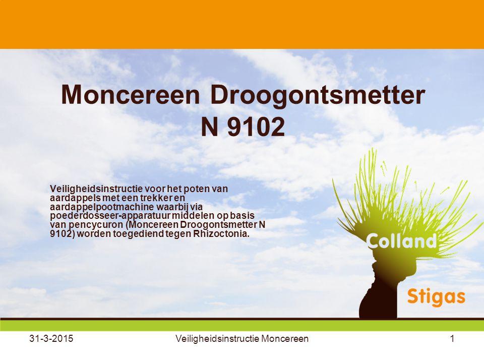 31-3-2015Veiligheidsinstructie Moncereen1 Moncereen Droogontsmetter N 9102 Veiligheidsinstructie voor het poten van aardappels met een trekker en aardappelpootmachine waarbij via poederdosseer-apparatuur middelen op basis van pencycuron (Moncereen Droogontsmetter N 9102) worden toegediend tegen Rhizoctonia.