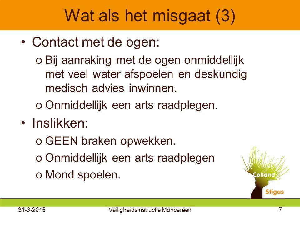 31-3-2015Veiligheidsinstructie Moncereen7 Wat als het misgaat (3) Contact met de ogen: oBij aanraking met de ogen onmiddellijk met veel water afspoelen en deskundig medisch advies inwinnen.