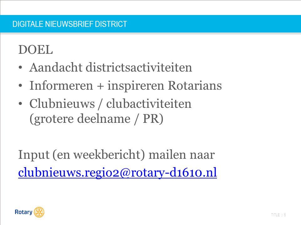 TITLE | 6 DIGITALE NIEUWSBRIEF DISTRICT DOEL Aandacht districtsactiviteiten Informeren + inspireren Rotarians Clubnieuws / clubactiviteiten (grotere deelname / PR) Input (en weekbericht) mailen naar clubnieuws.regio2@rotary-d1610.nl