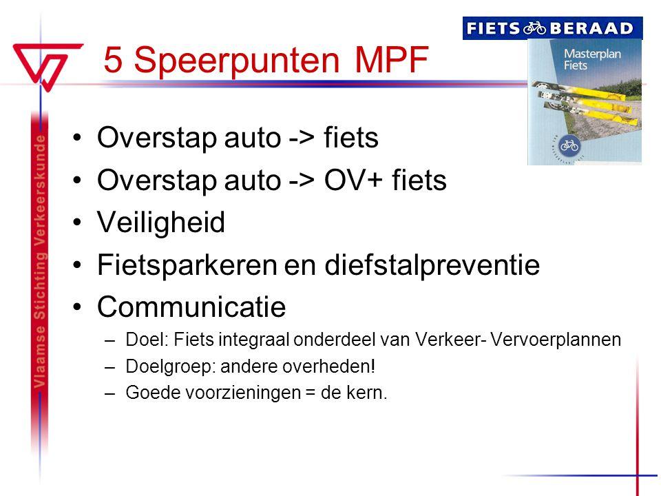 5 Speerpunten MPF Overstap auto -> fiets Overstap auto -> OV+ fiets Veiligheid Fietsparkeren en diefstalpreventie Communicatie –Doel: Fiets integraal onderdeel van Verkeer- Vervoerplannen –Doelgroep: andere overheden.