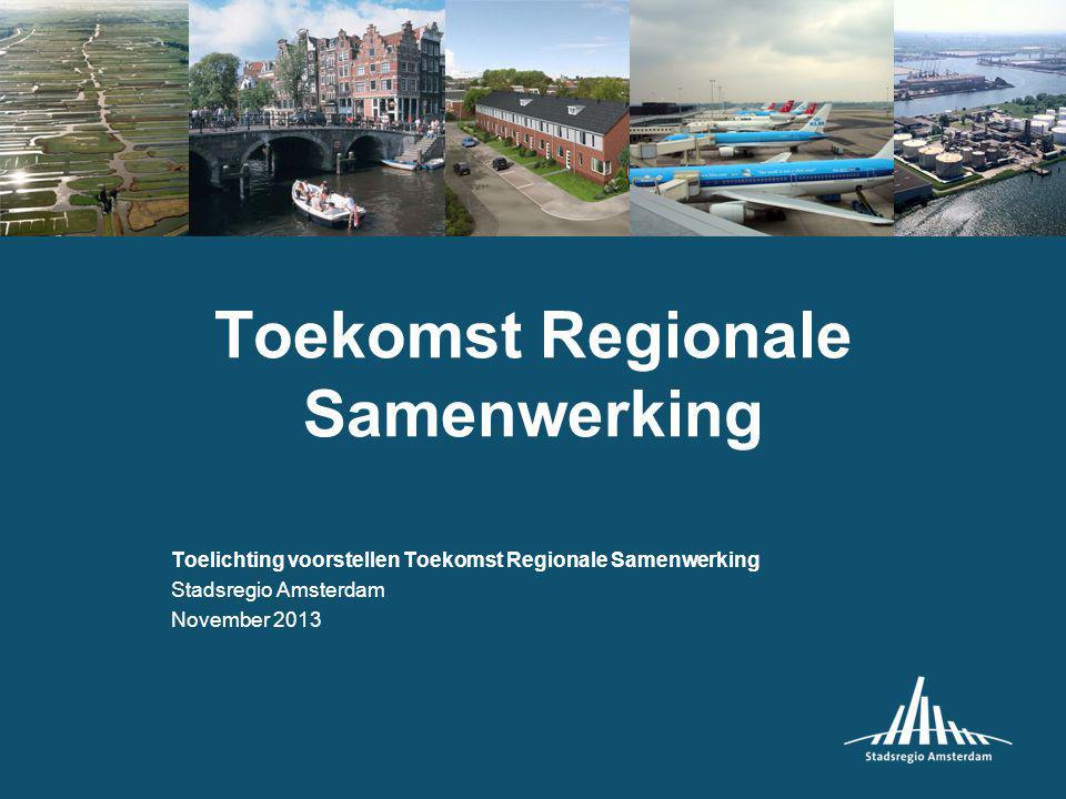 Toekomst Regionale Samenwerking Toelichting voorstellen Toekomst Regionale Samenwerking Stadsregio Amsterdam November 2013