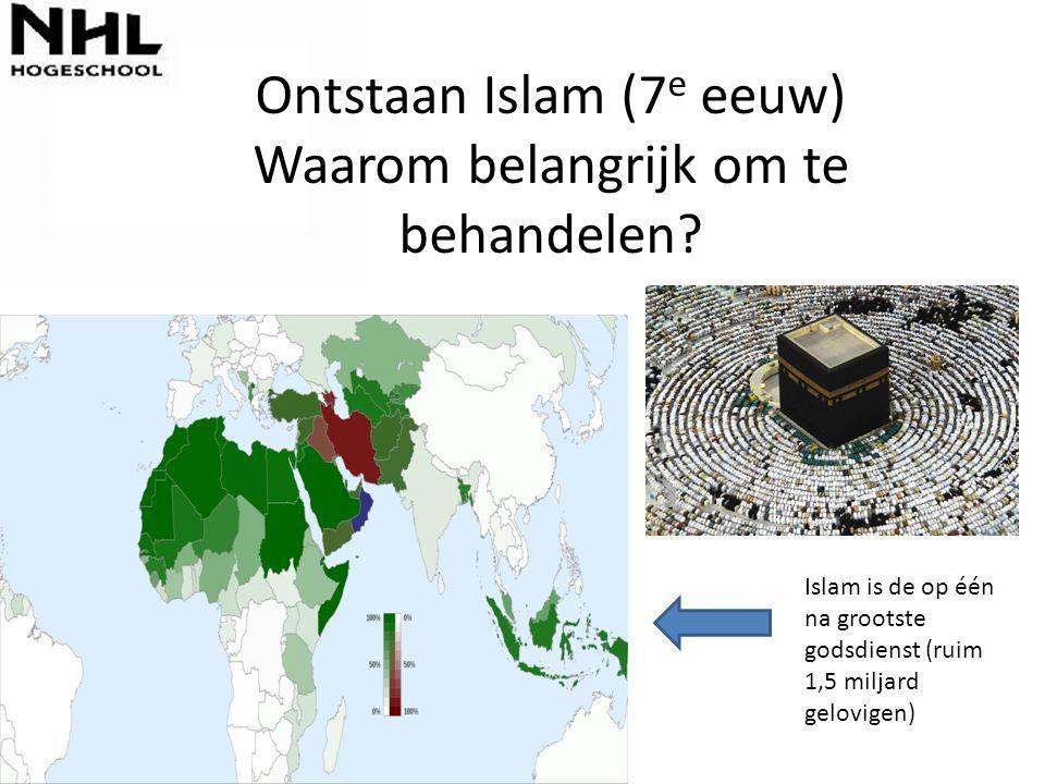 Ontstaan Islam (7 e eeuw) Waarom belangrijk om te behandelen? Islam is de op één na grootste godsdienst (ruim 1,5 miljard gelovigen)