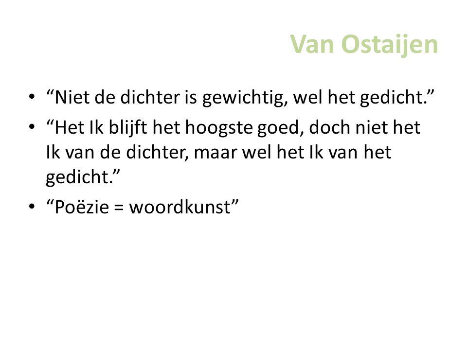 Van Ostaijen Niet de dichter is gewichtig, wel het gedicht. Het Ik blijft het hoogste goed, doch niet het Ik van de dichter, maar wel het Ik van het gedicht. Poëzie = woordkunst