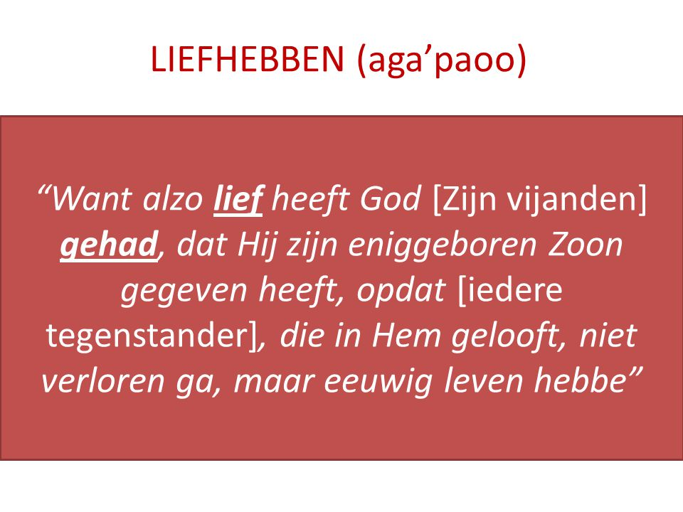 Want alzo lief heeft God [Zijn vijanden] gehad, dat Hij zijn eniggeboren Zoon gegeven heeft, opdat [iedere tegenstander], die in Hem gelooft, niet verloren ga, maar eeuwig leven hebbe LIEFHEBBEN (aga'paoo)
