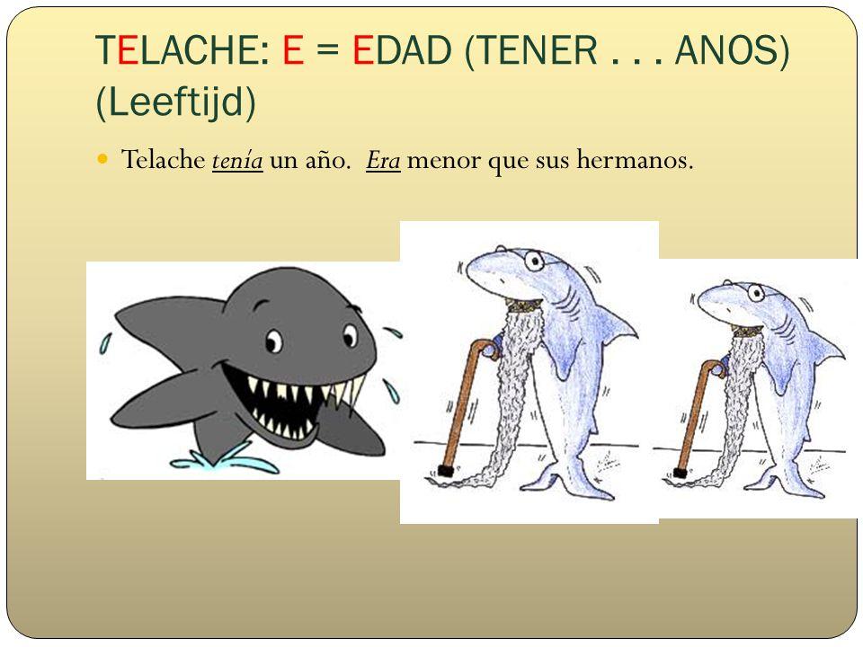 TELACHE: E = EDAD (TENER... ANOS) (Leeftijd) Telache tenía un año. Era menor que sus hermanos.