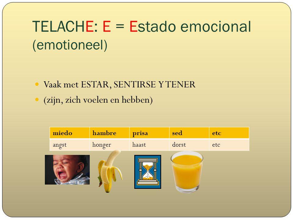 TELACHE: E = Estado emocional (emotioneel) Vaak met ESTAR, SENTIRSE Y TENER (zijn, zich voelen en hebben) miedohambreprisasedetc angsthongerhaastdorstetc