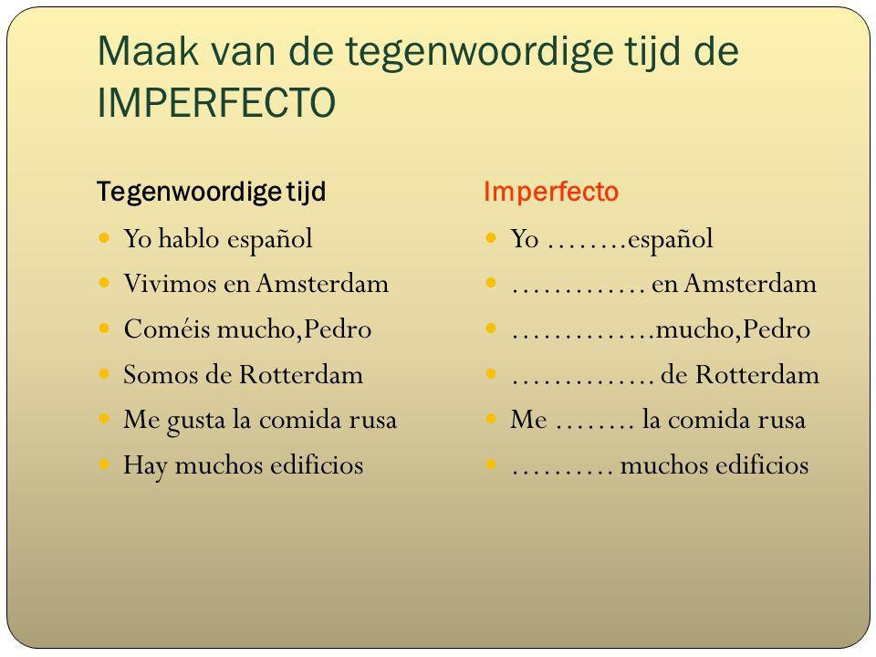Maak van de tegenwoordige tijd de IMPERFECTO Tegenwoordige tijdImperfecto Yo hablo español Vivimos en Amsterdam Coméis mucho,Pedro Somos de Rotterdam Me gusta la comida rusa Hay muchos edificios Yo ……..español ………….