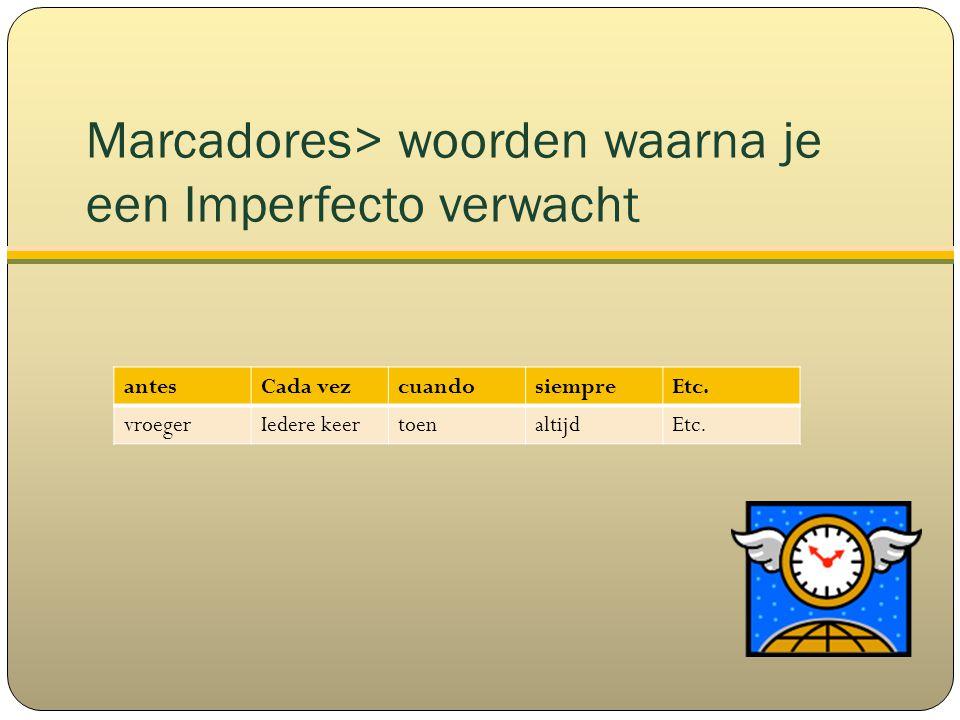 Marcadores> woorden waarna je een Imperfecto verwacht antesCada vezcuandosiempreEtc.